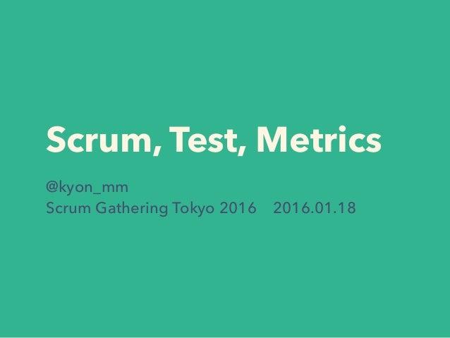 Scrum, Test, Metrics @kyon_mm Scrum Gathering Tokyo 2016 2016.01.18