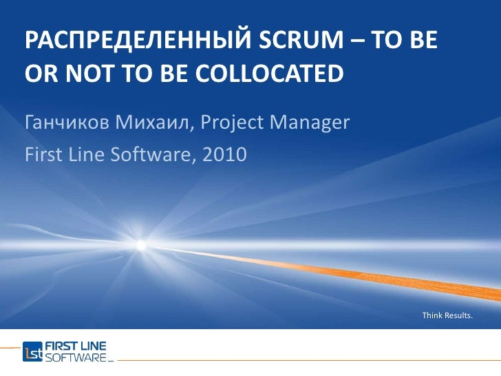 Распределенный SCRUM – TO BE OR NOT TO BE COLLOCATED<br />Ганчиков Михаил, Project Manager<br />First Line Software, 2010<...