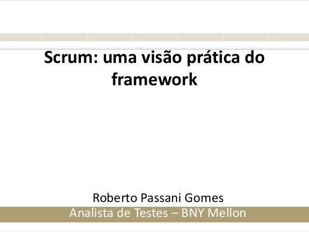 Scrum: uma visão prática do framework Roberto Passani Gomes Analista de Testes – BNY Mellon