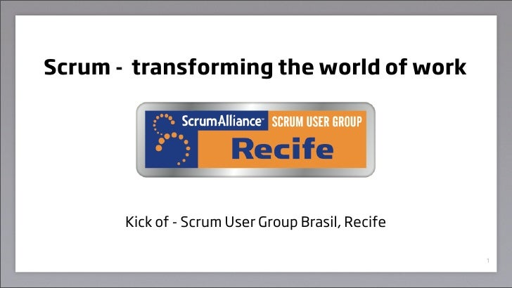 Scrum - transforming the world of work            Kick of - Scrum User Group Brasil, Recife                               ...