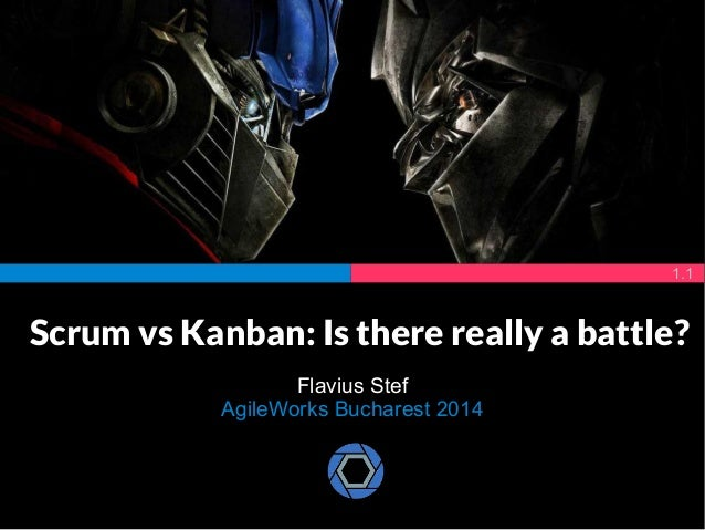 Scrum vs Kanban: Is there really a battle?  Flavius Stef  AgileWorks Bucharest 2014  1.1