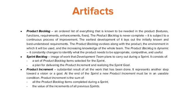 Artifacts ● Product Backlog – an ordered list of everything that is known to be needed in the product (features, functions...