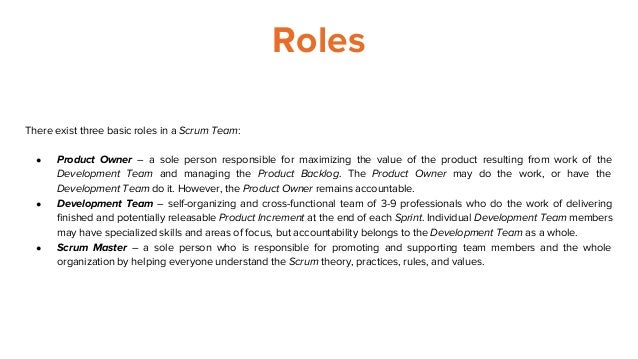 Roles There exist three basic roles in a Scrum Team: ● Product Owner – a sole person responsible for maximizing the value ...