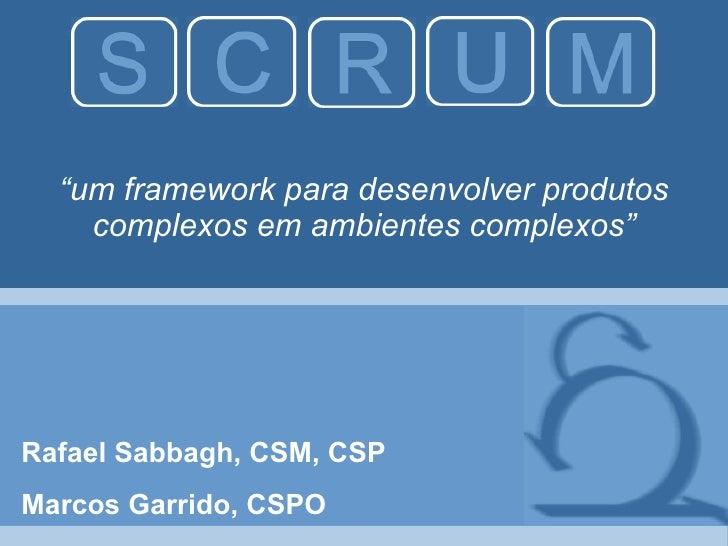 """"""" um framework para desenvolver produtos complexos em ambientes complexos"""" Rafael Sabbagh, CSM, CSP Marcos Garrido, CSPO"""