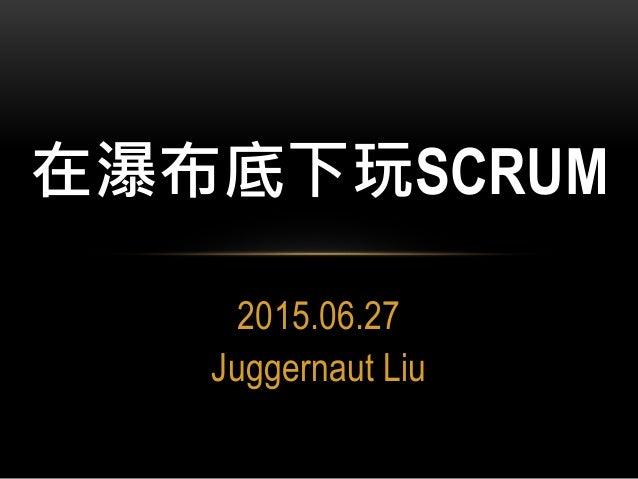 2015.06.27 Juggernaut Liu 在瀑布底下玩SCRUM