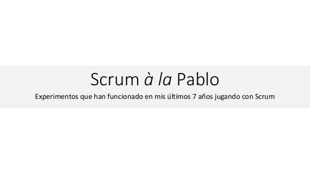 Scrum à la Pablo Experimentos que han funcionado en mis últimos 7 años jugando con Scrum