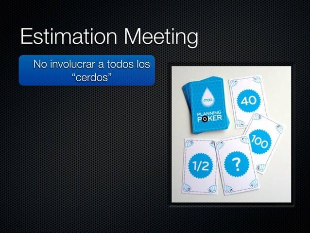 """Estimation Meeting  No involucrar a todos los """"cerdos""""  No estimar las tareas (h) Story Points Tener al PO"""