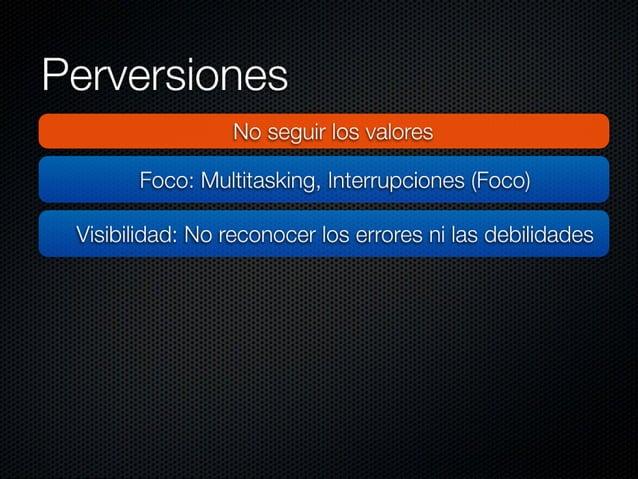 Perversiones  No seguir los valores  Foco:  Multitasking,  interrupciones (Foco)  Visibilidad:  No reconocer los errores n...