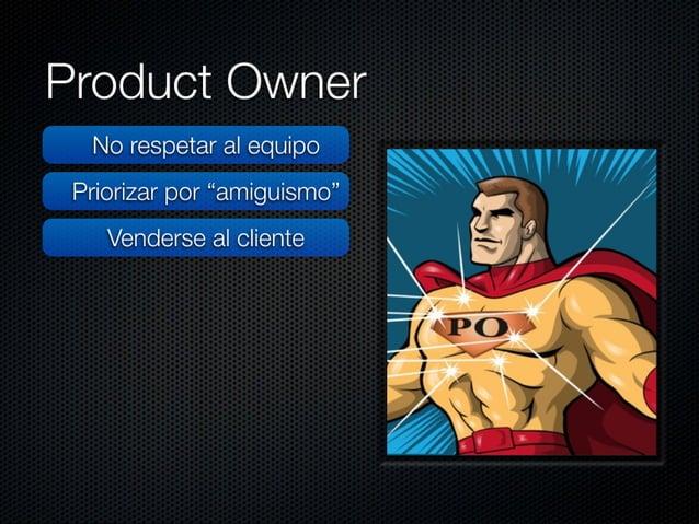 """Product Owner  No respetar al equipo Priorizar por """"amiguismo"""" Venderse al cliente  No mantener el PB priorizado  Llegar t..."""