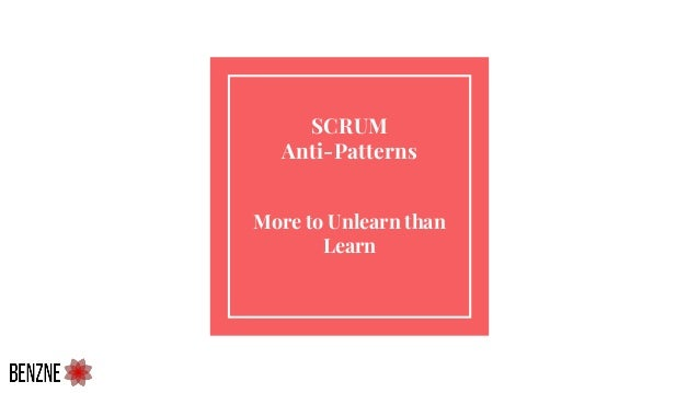 SCRUM Anti-Patterns More to Unlearn than Learn