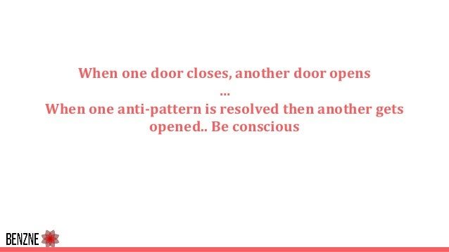 When one door closes, another door opens … When one anti-pattern is resolved then another gets opened.. Be conscious