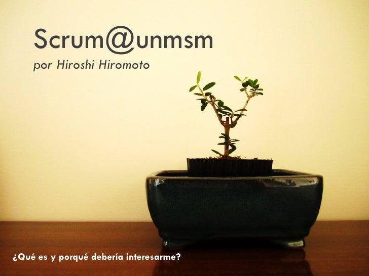 Scrum@unmsm    por Hiroshi Hiromoto¿Qué es y porqué debería interesarme?