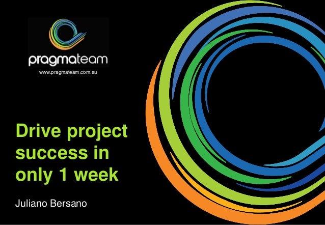Drive project success in only 1 week Juliano Bersano www.pragmateam.com.au
