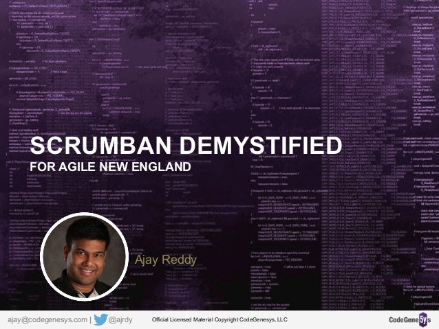 SCRUMBAN DEMYSTIFIED FOR AGILE NEW ENGLAND Ajay Reddy Official Licensed Material Copyright CodeGenesys, LLCajay@codegenesy...