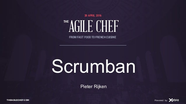 AGILE CHEF THE Powered byTHEAGILECHEF.COM Powered by 20 APRIL 2016 AGILE CHEF THE FROM FAST FOOD TO FRENCHCUISINE Scrumban...