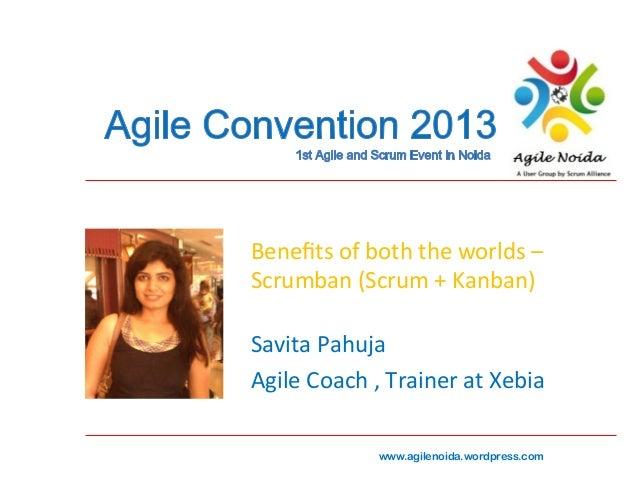 Benefits  of  both  the  worlds  –   Scrumban  (Scrum  +  Kanban)   Savita  Pahuja   Agile  Coach...