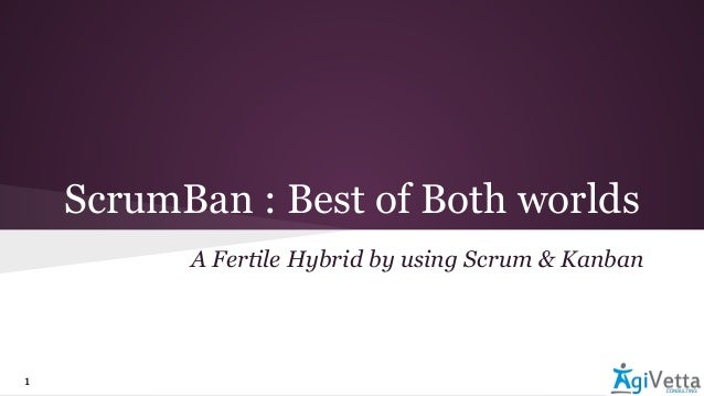 ScrumBan : Best of Both worlds A Fertile Hybrid by using Scrum & Kanban 1