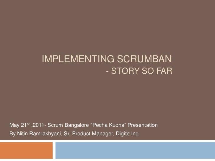"Implementing Scrumban- Story so far<br />May 21st ,2011- Scrum Bangalore ""PechaKucha"" Presentation<br />By Nitin Ramrakhya..."