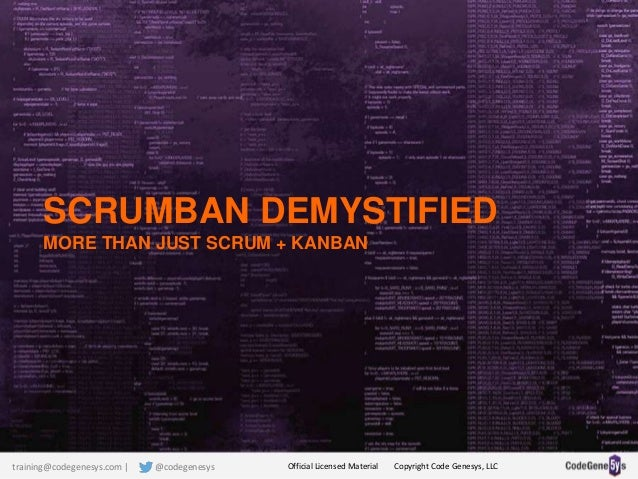 SCRUMBAN DEMYSTIFIED MORE THAN JUST SCRUM + KANBAN Official Licensed Material Copyright Code Genesys, LLCtraining@codegene...