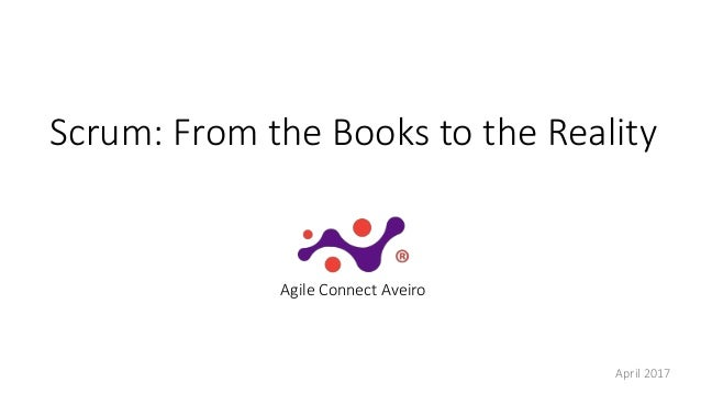 Scrum: From the Books to the Reality Agile Connect Aveiro April 2017