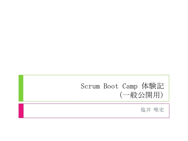 Scrum Boot Camp 体験記          (一般公開用)             塩井 唯史