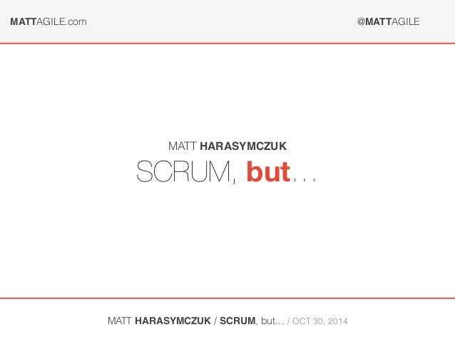 MATTAGILE.com @MATTAGILE  MATT HARASYMCZUK  SCRUM, but…  MATT HARASYMCZUK / SCRUM, but… / OCT 30, 2014