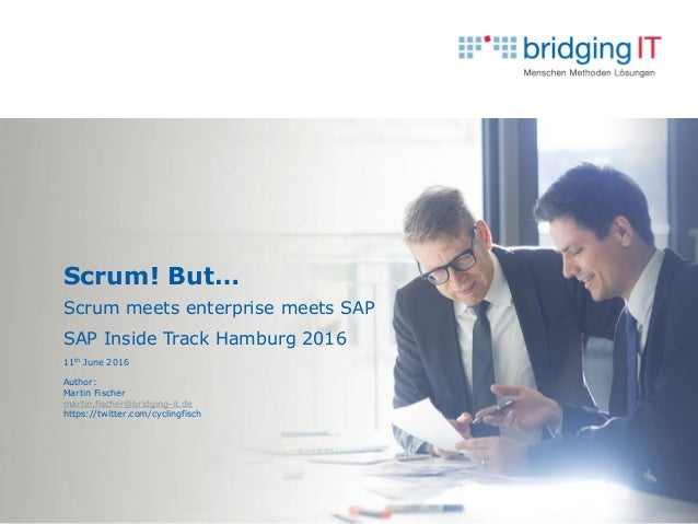 Scrum! But… Scrum meets enterprise meets SAP SAP Inside Track Hamburg 2016 11th June 2016 Author: Martin Fischer martin.fi...