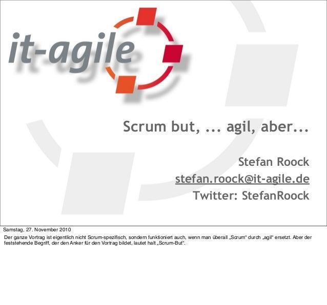 Scrum but, ... agil, aber... Stefan Roock stefan.roock@it-agile.de Twitter: StefanRoock Samstag, 27. November 2010 Der gan...