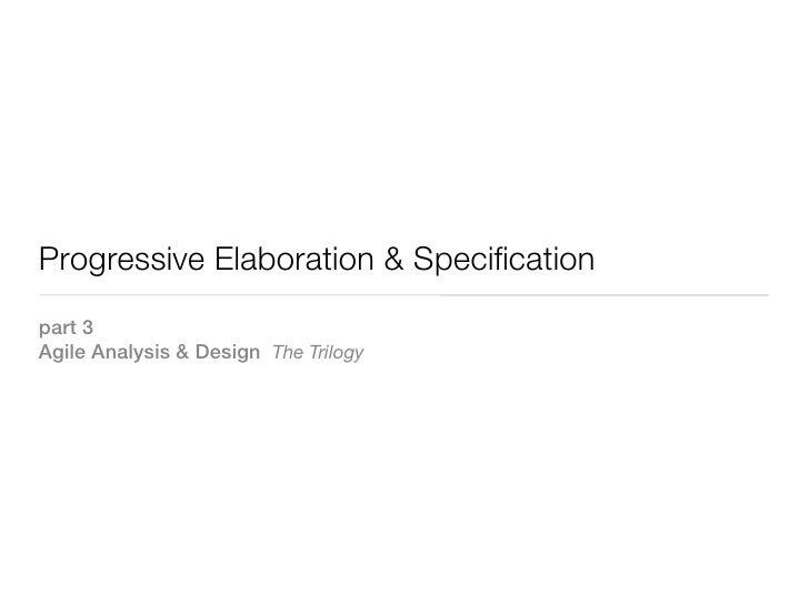 Progressive Elaboration & Specificationpart 3Agile Analysis & Design The Trilogy