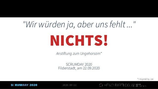 """2020-09-22 """"Wir würden ja, aber uns fehlt ..."""" NICHTS! Anstiftung zum Ungehorsam* SCRUMDAY 2020 Filderstadt, am 22.09.2020..."""