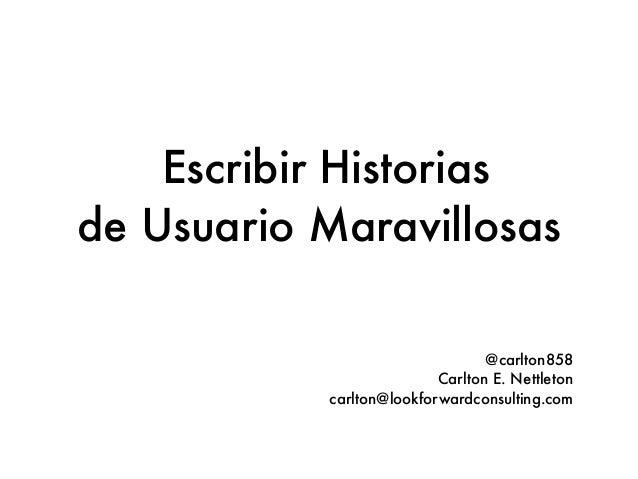 Escribir Historias de Usuario Maravillosas @carlton858 Carlton E. Nettleton carlton@lookforwardconsulting.com