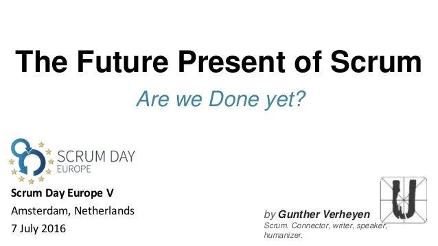 by Gunther Verheyen Scrum. Connector, writer, speaker, humanizer. The Future Present of Scrum Are we Done yet? Scrum Day E...