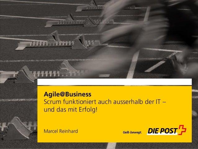 Agile@Business Scrum funktioniert auch ausserhalb der IT – und das mit Erfolg! Marcel Reinhard