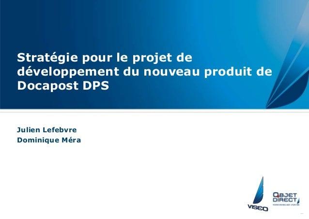 Stratégie pour le projet de développement du nouveau produit de Docapost DPS Julien Lefebvre Dominique Méra