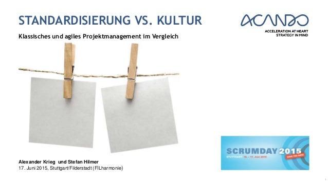 STANDARDISIERUNG VS. KULTUR Klassisches und agiles Projektmanagement im Vergleich 1 Alexander Krieg und Stefan Hilmer 17. ...