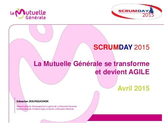 SCRUMDAY 2015 La Mutuelle Générale se transforme et devient AGILE Avril 2015 Sébastien BOURGUIGNON Responsable du Développ...