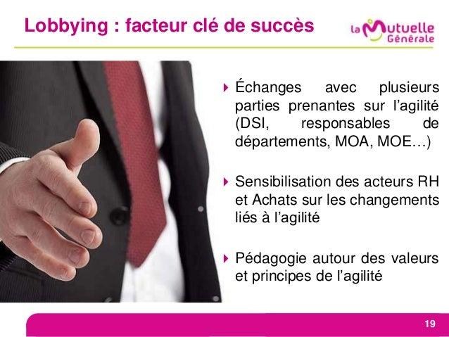 Lobbying : facteur clé de succès 19 Échanges avec plusieurs parties prenantes sur l'agilité (DSI, responsables de départe...