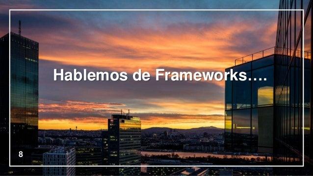 8 Hablemos de Frameworks….