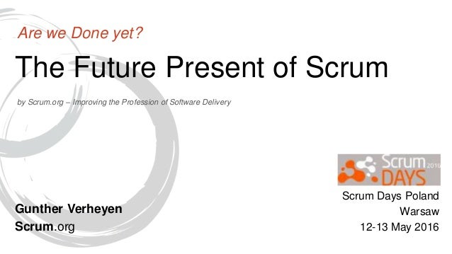 by Scrum.org – Improving the Profession of Software Delivery The Future Present of Scrum Are we Done yet? Gunther Verheyen...