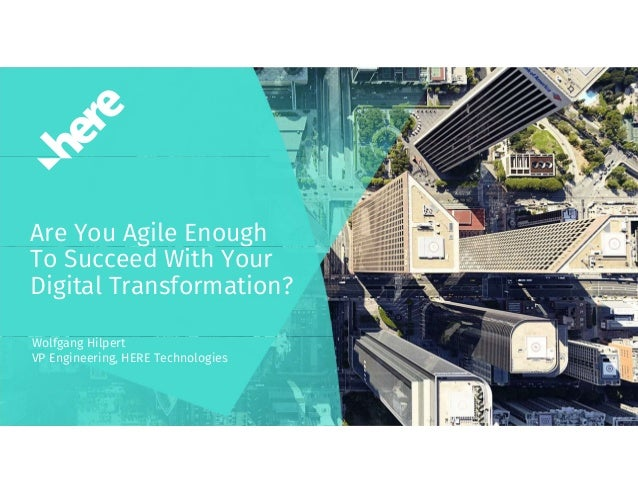 Are You Agile Enough To Succeed With Your Digital Transformation? Wolfgang Hilpert VP Engineering, HERE Technologies