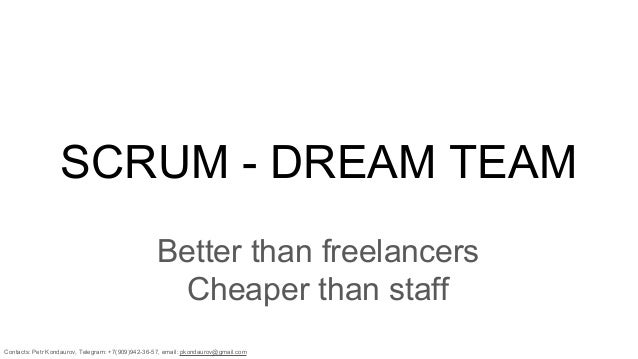 Contacts: Petr Kondaurov, Telegram: +7(909)942-36-57, email: pkondaurov@gmail.com SCRUM - DREAM TEAM Better than freelance...