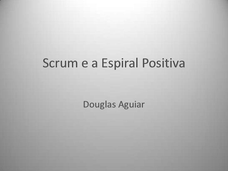Scrum e a Espiral Positiva<br />Douglas Aguiar<br />
