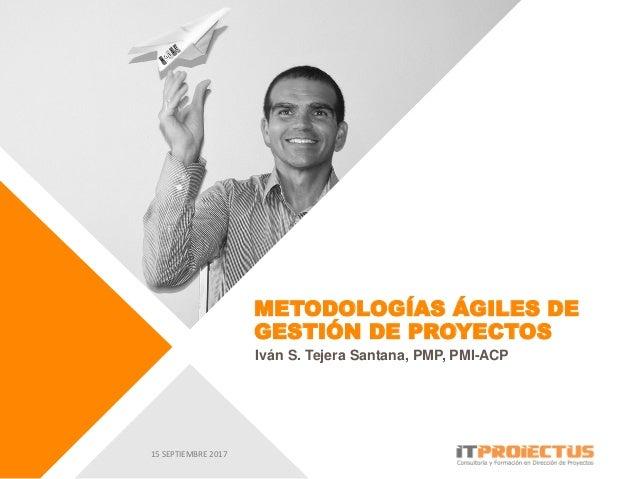 METODOLOGÍAS ÁGILES DE GESTIÓN DE PROYECTOS Iván S. Tejera Santana, PMP, PMI-ACP 15 SEPTIEMBRE 2017