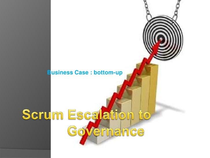 Scrum Escalation to Governance<br />Business Case : bottom-up<br />