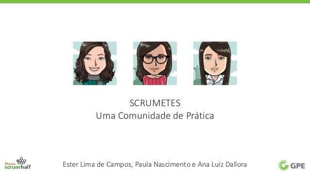 SCRUMETES Uma Comunidade de Prática Ester Lima de Campos, Paula Nascimento e Ana Luiz Dallora