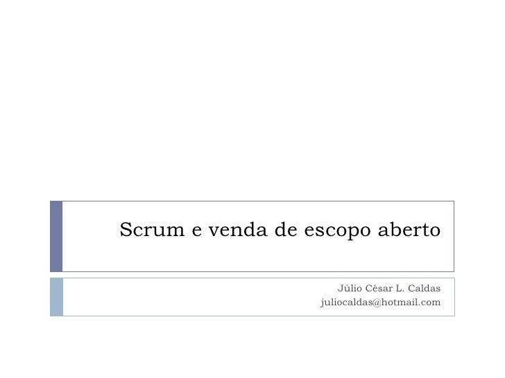 Scrum e venda de escopo aberto<br />Júlio César L. Caldas<br />juliocaldas@hotmail.com<br />