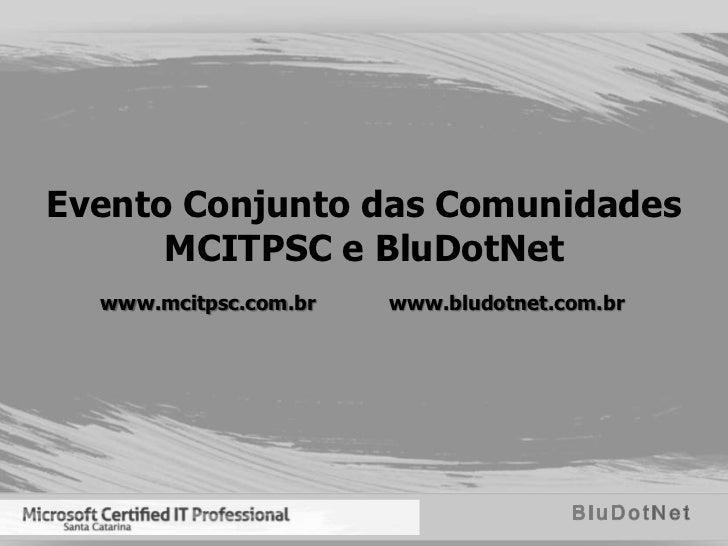 Evento Conjunto das Comunidades      MCITPSC e BluDotNet  www.mcitpsc.com.br   www.bludotnet.com.br