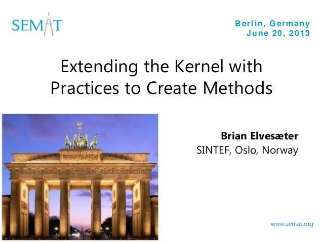 Berlin, Germany June 20, 2013 www.semat.org Extending the Kernel with Practices to Create Methods Brian Elvesæter SINTEF, ...