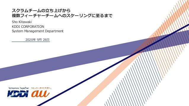 スクラムチームの⽴ち上げから 複数フィーチャーチームへのスケーリングに⾄るまで Sho Kitawaki KDDI CORPORATION System Management Department 2020年 9⽉ 26⽇