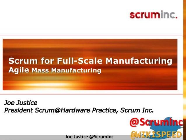 ©2014ScrumInc. © 2011 Scrum Inc. Scrum for Full-Scale Manufacturing Agile Mass Manufacturing Joe Justice President Scrum@H...